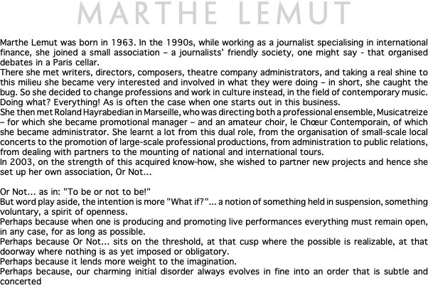 "MARTHE LEMUT Marthe Lemut was born in 1963. In the 1990s, while working as a journalist specialising in international finance, she joined a small association – a journalists' friendly society, one might say - that organised debates in a Paris cellar. There she met writers, directors, composers, theatre company administrators, and taking a real shine to this milieu she became very interested and involved in what they were doing – in short, she caught the bug. So she decided to change professions and work in culture instead, in the field of contemporary music. Doing what? Everything! As is often the case when one starts out in this business. She then met Roland Hayrabedian in Marseille, who was directing both a professional ensemble, Musicatreize – for which she became promotional manager – and an amateur choir, le Chœur Contemporain, of which she became administrator. She learnt a lot from this dual role, from the organisation of small-scale local concerts to the promotion of large-scale professional productions, from administration to public relations, from dealing with partners to the mounting of national and international tours. In 2003, on the strength of this acquired know-how, she wished to partner new projects and hence she set up her own association, Or Not… Or Not… as in: ""To be or not to be!"" But word play aside, the intention is more ""What if?""... a notion of something held in suspension, something voluntary, a spirit of openness. Perhaps because when one is producing and promoting live performances everything must remain open, in any case, for as long as possible. Perhaps because Or Not… sits on the threshold, at that cusp where the possible is realizable, at that doorway where nothing is as yet imposed or obligatory. Perhaps because it lends more weight to the imagination. Perhaps because, our charming initial disorder always evolves in fine into an order that is subtle and concerted"